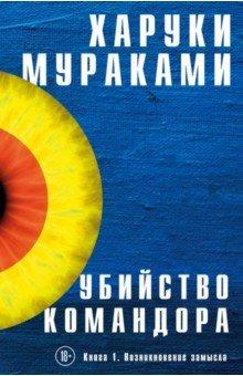 Мураками Х.  Убийство Командора: Роман: В 2 кн.Кн.1:Возникновение замысла