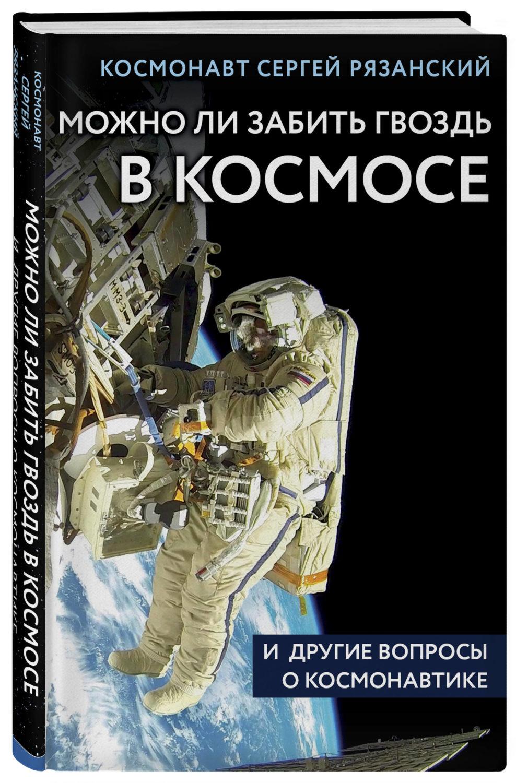 Рязанский С. Можно ли забить гвоздь в космосе и другие вопросы о космонавтике